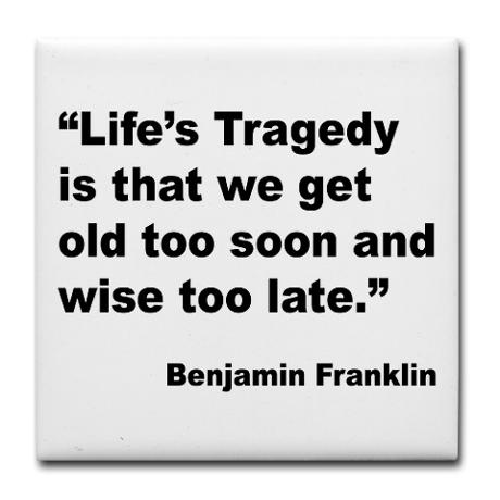 """Benjamin Franklin Life Tragedy Quote Tile Coaster """"Life's Tragedy is that we get old too soon and wise too late."""""""