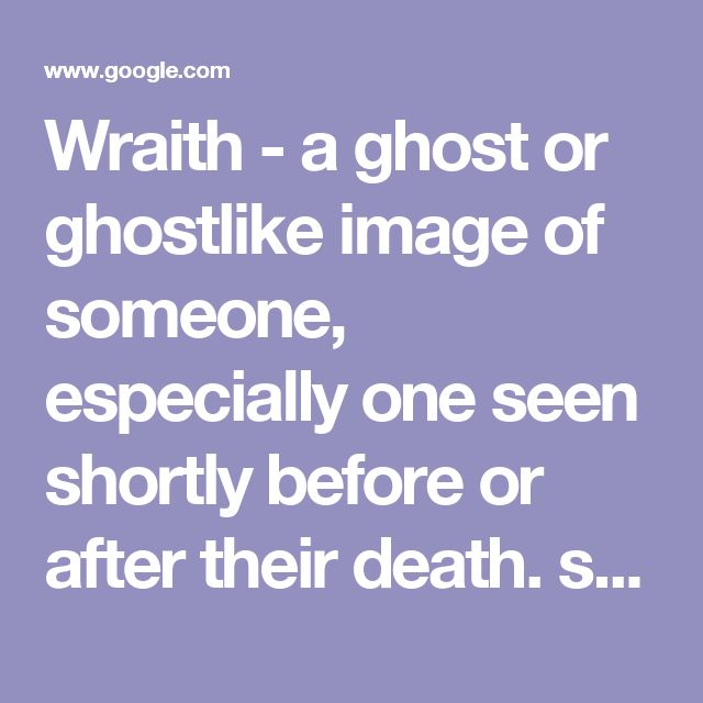 """Wraith - a ghost or ghostlike image of someone, especially one seen shortly before or after their death. synonyms:ghost, specter, spirit, phantom, apparition, manifestation; spook; shade, phantasm """"from a gray and billowy fog the wraith did appear"""" used in similes and metaphors to describe a pale, thin, or insubstantial person or thing. """"heart attacks had reduced his mother to a wraith"""" literary a wisp or faint trace of something. """"a sea breeze was sending a gray wraith of smoke up the…"""