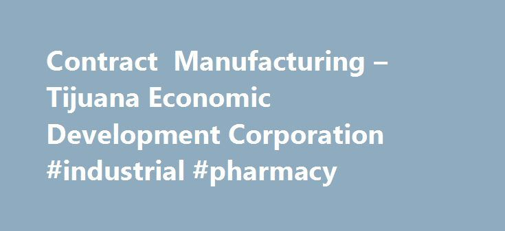 Contract Manufacturing – Tijuana Economic Development Corporation #industrial #pharmacy http://pharmacy.nef2.com/contract-manufacturing-tijuana-economic-development-corporation-industrial-pharmacy/  #contract manufacturing # Tijuana´s contract manufacturing base is comprised by over 100 companies offering flexible manufacturing solutions under world-class quality standards, professional workforce in a pacific-rim strategic location. The Tijuana EDC local manufacturing services inventory will…
