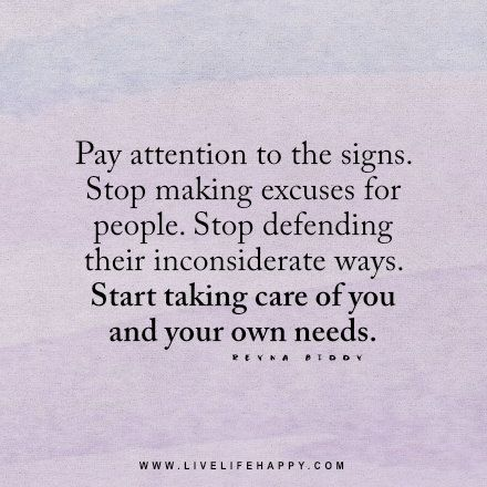 Live life happy quote: Pay attention to the signs. Stop making excuses for people. Stop defending their inconsiderate ways. Start taking care of you and your own needs. - Reyna Biddy