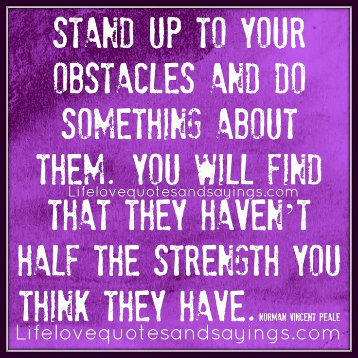 """Stand up to your obstacles and do something about them. You will find that they haven't half the strength you think they have."" ~Norman Vincent Peale"