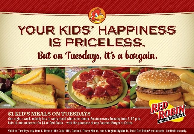 $1 Kid's Meals On Tuesdays  YOUR KID'S HAPPINESS IS PRICELESS. But on Tuesdays, it's a bargain. $1 Kid's Meals On Tuesdays $1 Kid's Meals Gourmet Burgers One night a week, nobody has to worry about what's for dinner. Because every Tuesday from 5-10 p.m., kids 10 and under eat for $1 - with the purchase of any Gourmet Burger or Entree. http://www.pinterest.com/TakeCouponss/red-robin-coupons/