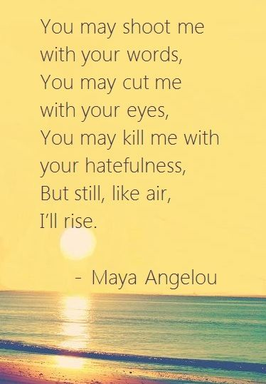 """""""You may shoot me with your words, You may cut me with your eyes, You may kill me with your hatefulness, But still, like air, I'll rise.""""  - Maya Angelou"""