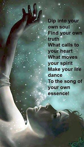 Dip into your own soul and find your own truth. What moves your spirit. Make your life dance to the song of your own essence!