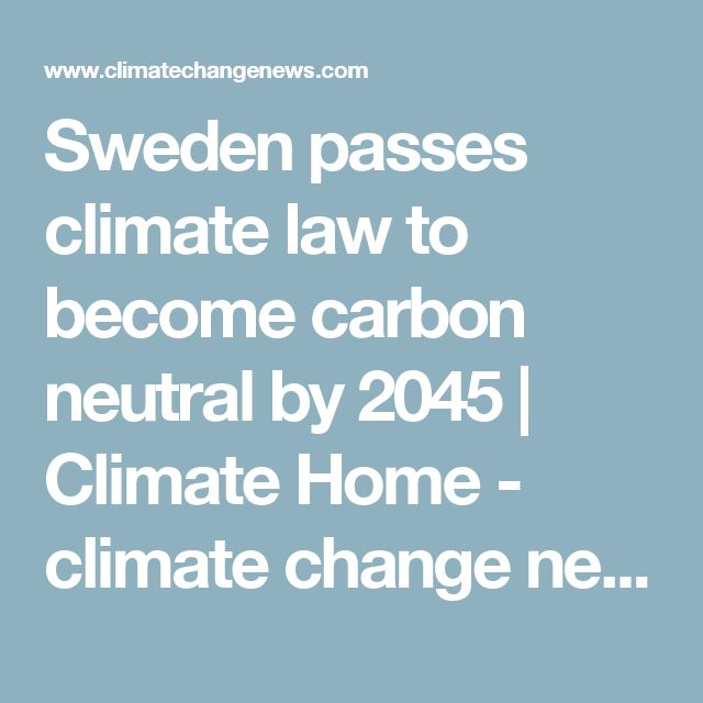 Sweden passes climate law to become carbon neutral by 2045 | Climate Home - climate change news