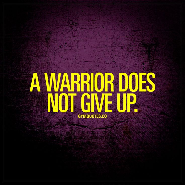 """A warrior does not give up."" Never give up. 