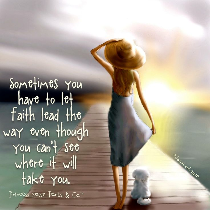Sometimes you have to let faith lead the way, even though you can't see where it will take you. ~ Princess Sassy Pants & Co
