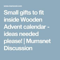 Small gifts to fit inside Wooden Advent calendar - ideas needed please! | Mumsnet Discussion