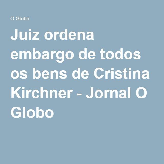 Juiz ordena embargo de todos os bens de Cristina Kirchner - Jornal O Globo