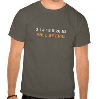 March 14, 2015 9:26:53 will be EPIC T-shirts