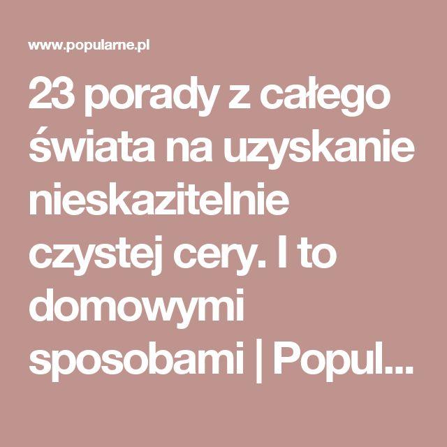 23 porady z całego świata na uzyskanie nieskazitelnie czystej cery. I to domowymi sposobami   Popularne.pl