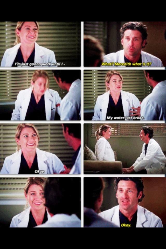 Meredith: I'm going to work until I-- Derek: What? Meredith what is it? Meredith: My water just broke. Okay. Derek: Okay. Grey's Anatomy season 9 quotes
