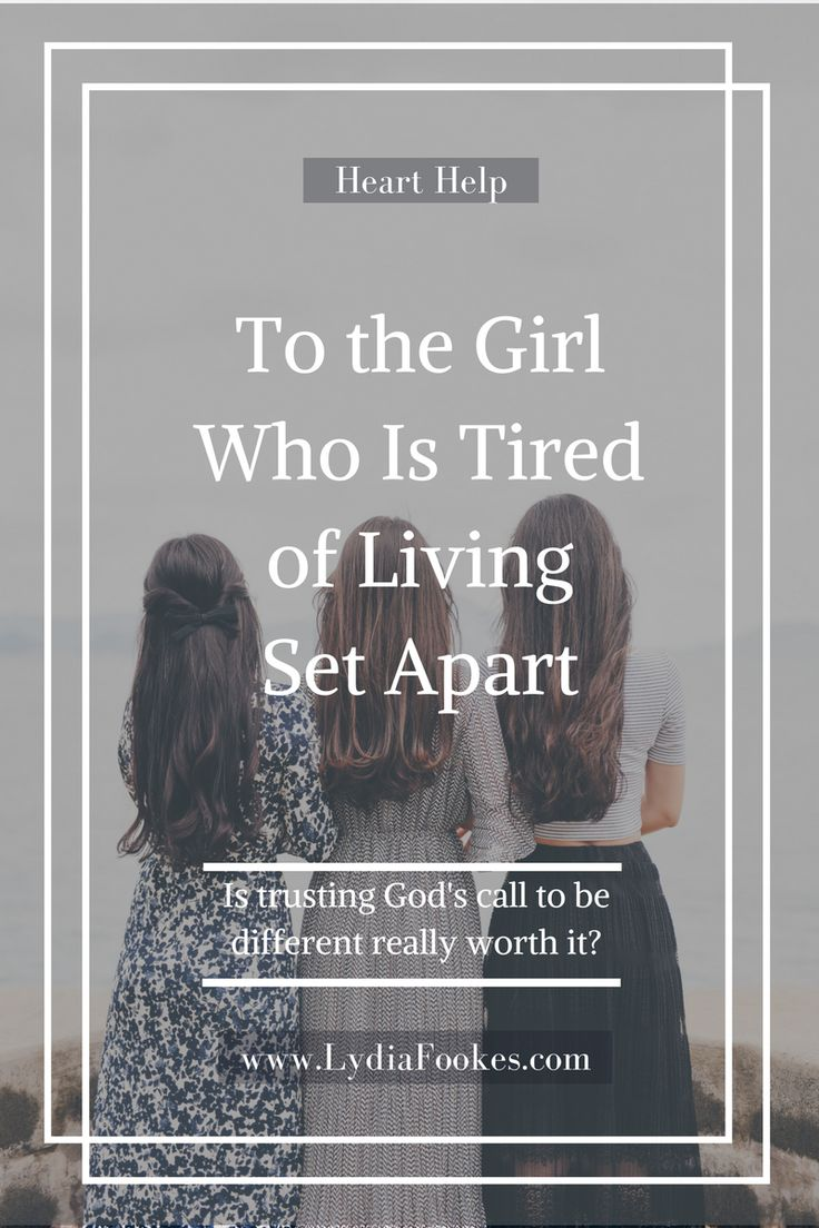 To The Girl Who Is Tired Of Living Set Apart--Is trusting God's call to be different really worth it?