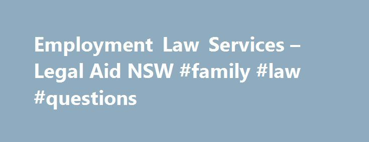 Employment Law Services – Legal Aid NSW #family #law #questions http://laws.nef2.com/2017/05/22/employment-law-services-legal-aid-nsw-family-law-questions/  #employment law # Employment Law Services Who we are The Employment Law Service is a specialist service of Legal Aid NSW. We provide free legal advice, assistance and representation for workers with employment law problems. We provide employment law advice in our offices that provide civil law advice throughout NSW. We also have…