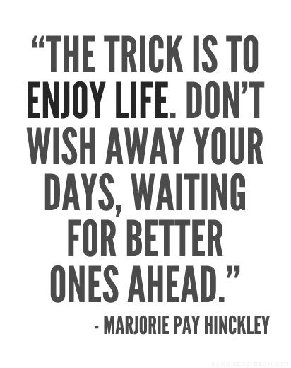"""The trick is to enjoy life. Don't wish away your days, waiting for better ones ahead."" ~Marjorie Pay Hinckley: Inspirational Quote, Quotes, Truth, Life Quote, Enjoy Life, Wisdom, Thought"