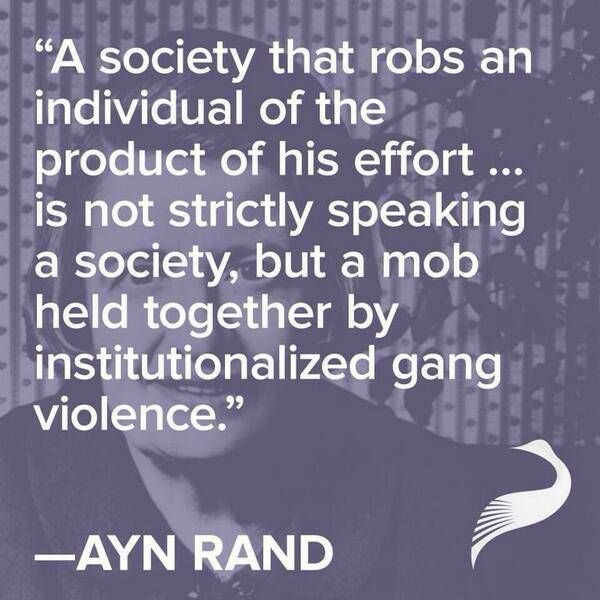 """A society that robs an individual of the product of his effort... is not strictly speaking a society, but a mob held together by institutionalized gang violence."" AYN RAND quote."