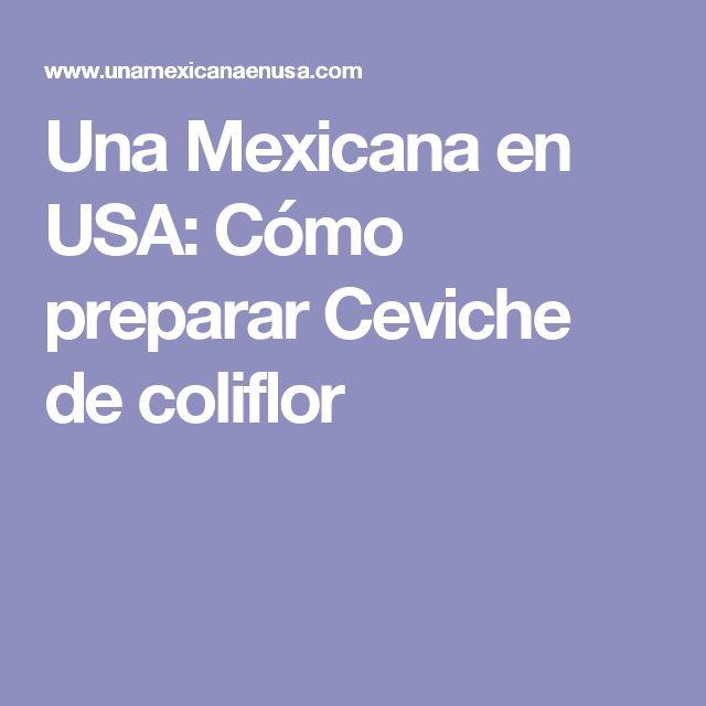 Una Mexicana en USA: Cómo preparar Ceviche de coliflor