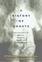 A history of ghosts : the true story of seances, mediums, ghosts, and ghostbusters by Peter H. Aykroyd