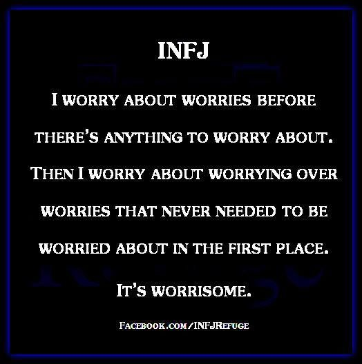 Image result for INFJ I worry about worries before there's anything to worry about. Yhen I worry about worrying over worries that never needed to be worried about in the first place. It's worrisome