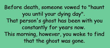 "Writing Prompt -- Before death, someone vowed to ""haunt you until your dying day"". That person's ghost has been with you constantly for years now. This morning, however, you woke to find that the ghost was gone."