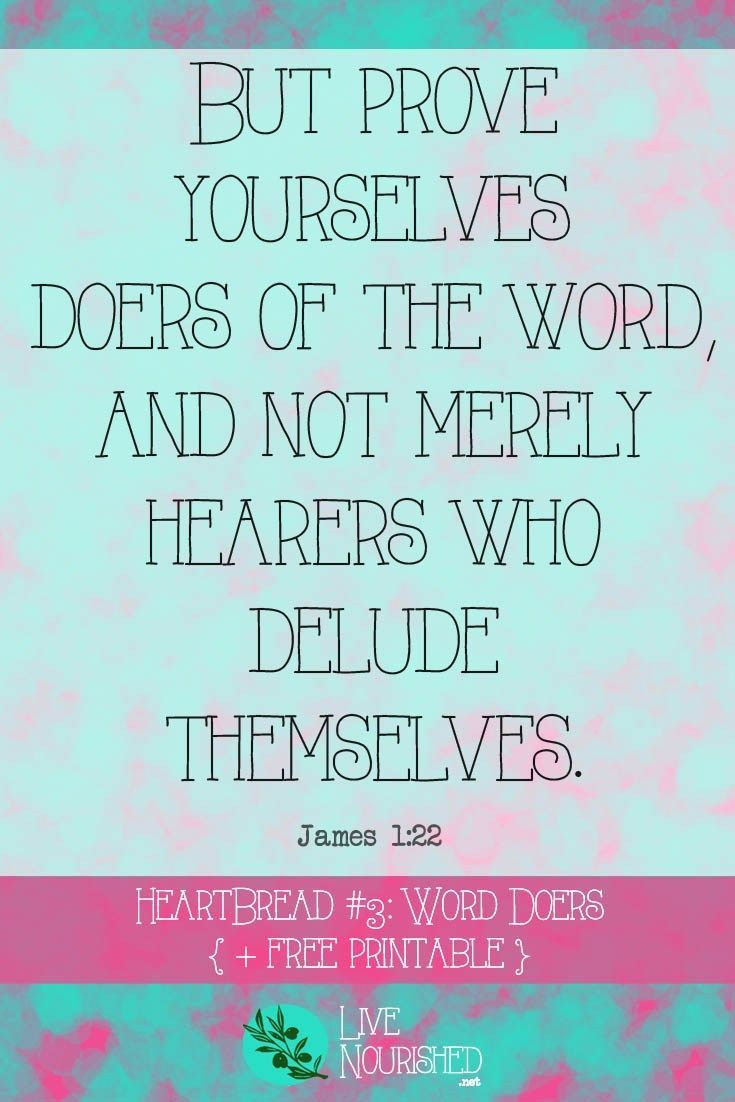 """""""But prove yourselves doers of the word, and not merely hearers who delude themselves."""" { James 1:22 } HeartBread Scripture Memory System: Hear It, Know It, Live It. (Every Monday at http://LiveNourished.net) This week: """"Word Doers"""" (James 1:22)"""