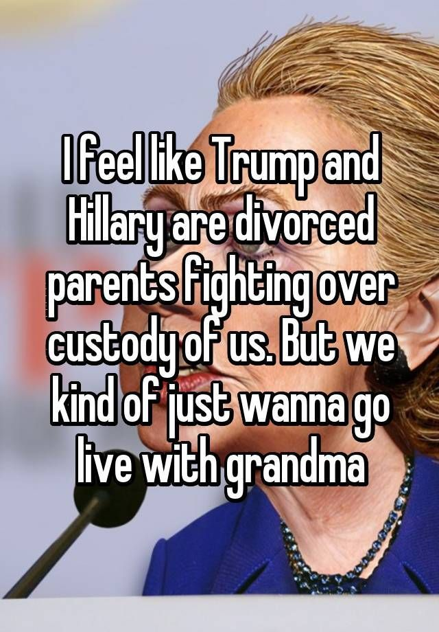 I feel like Trump and Hillary are divorced parents fighting over custody of us. But we kind of just wanna go live with grandma #parentingtipsdivorce