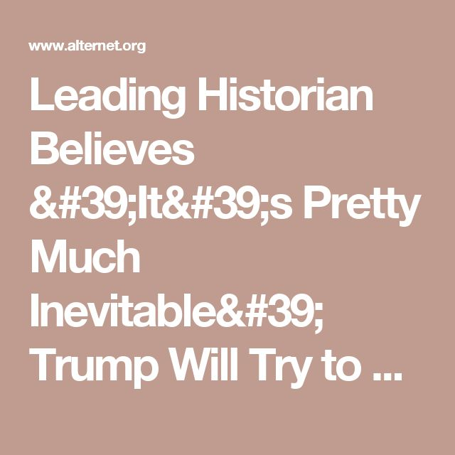 Leading Historian Believes 'It's Pretty Much Inevitable' Trump Will Try to Stage a Coup and Overthrow Democracy | Alternet