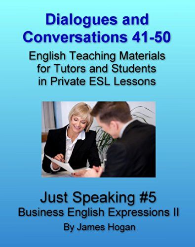 Dialogues and Conversations 41-50. Business English Expressions II: English Teaching Materials for Tutors and Students in Private ESL Lessons (Just Speaking 2014) by [Hogan, James]