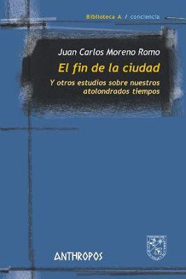 El fin de la ciudad y otros estudios sobre nuestros atolondrados tiempos / Juan Carlos Moreno Romo. Anthropos, Barcelona : 2016. 126 p. : il. Colección: Biblioteca A. Conciencia ; 61 ISBN 9788416421497 Sociología urbana. Urbanismo -- Teoría. Sbc Aprendizaje A-911.375 FIN http://millennium.ehu.es/record=b1864900~S1*spi