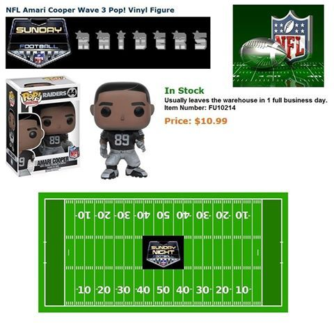 We have reached over 29,800 hits. Help Us To Help Others!  We have the items that Walmart, Target, Toys R Us, Universal, and Disneyland don't carry.  SUNDAY FOOTBALL  NFL Oakland Raiders: NFL Amari Cooper Wave 3 Pop! Vinyl Figure in Stock  Price: $10.99  http://www.entertainmentearth.com/prodinfo.asp?number=FU10214&id=GO-412128922