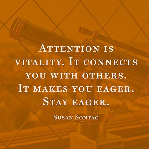 """Attention is vitality. It connects you with others. It makes you eager. Stay eager."" — Susan Sontag"