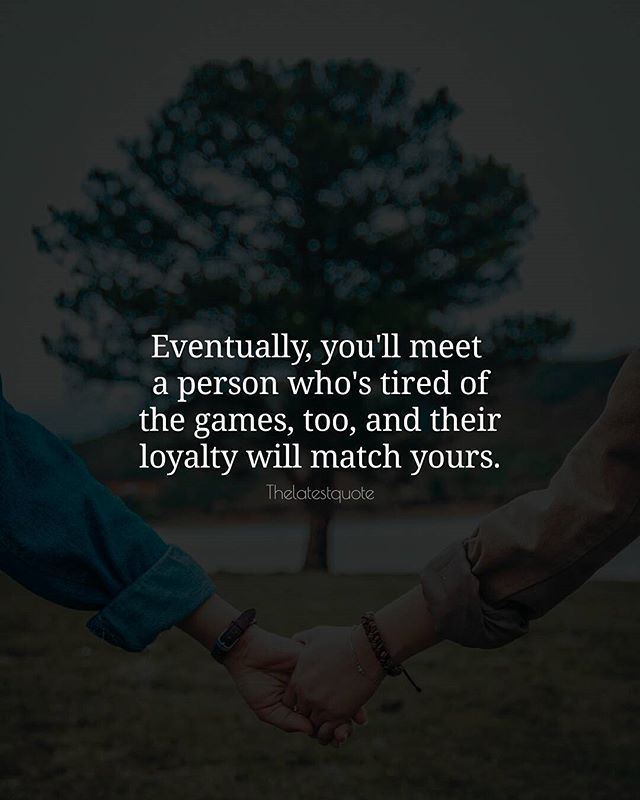 Eventually you'll meet  a person who's tired of the games too and their loyalty will match yours. . . #quotes