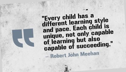 """Every child has a different learning style and pace. Each child is unique, not only capable of learning but also capable of succeeding."" Robert John Meehan"