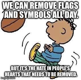 """I would rather say:  THEY can remove flags and symbols all day, but it's the hate in their hearts that needs to be removed. --  """"A clean heart create for me,  God...""""  Psalm 51:12"""