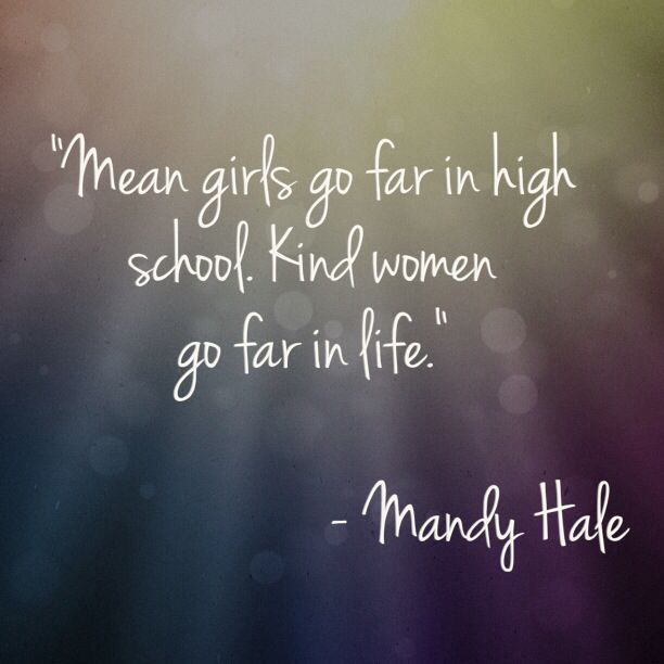 """Mean girls go far in high school. Kind women go far in life."" - Mandy Hale"