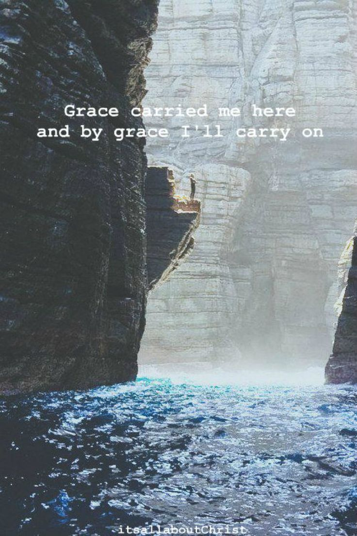 Grace carried me here and by grace I'll carry on. |