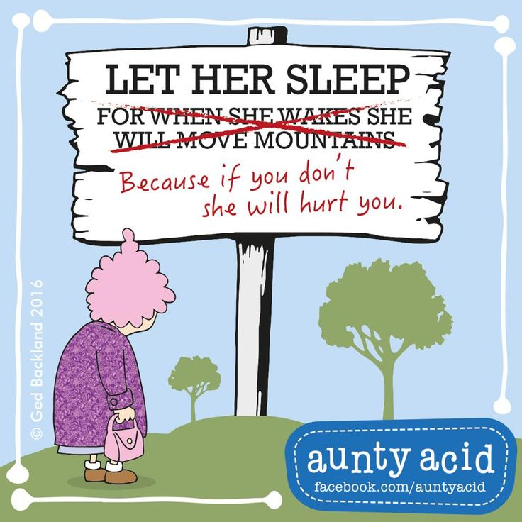 Let her sleep, because if you don't she will hurt you.