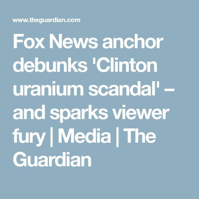 Fox News anchor debunks 'Clinton uranium scandal' – and sparks viewer fury | Media | The Guardian