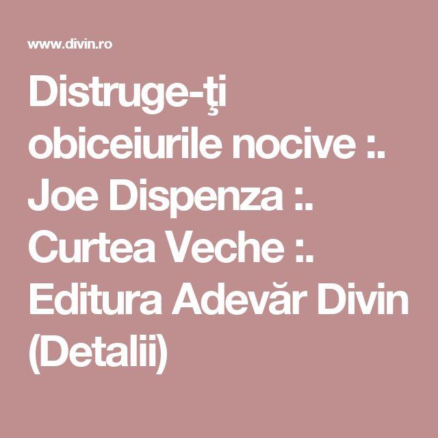 Distruge-ţi obiceiurile nocive :. Joe Dispenza :. Curtea Veche :. Editura Adevăr Divin (Detalii)