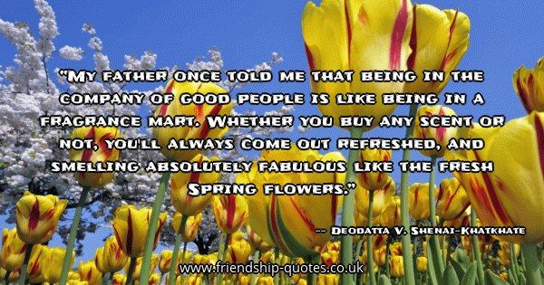 My father once told me that being in the company of good people is like being in a fragrance mart. Whether you buy any scent or not, you'll always come out refreshed, and smelling absolutely fabulous like the fresh Spring flowers.. Image from www.friendship-quotes.co.uk