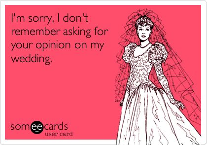Funny Wedding Ecard: I'm sorry, I don't remember asking for your opinion on my wedding.