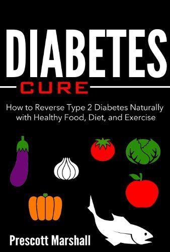 Diabetes Cure: How to Reverse Type 2 Diabetes Naturally with Healthy Food, Diet, and Exercise (Diabetes Diet  Your Ticket to Beating this Disease Naturally and Effectively)