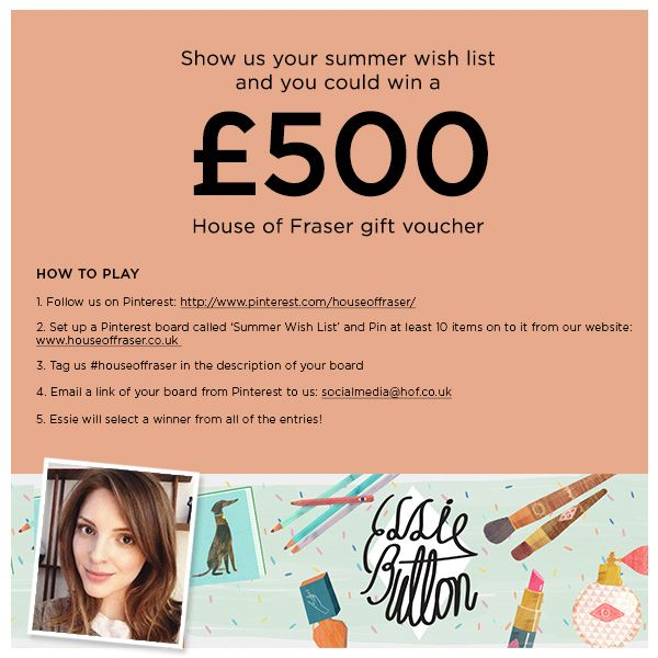 Show us your summer wish list and you could win a £500 House of Fraser gift voucher HOW TO PLAY  1.	Follow us on Pinterest: http://www.pinterest.com/houseoffraser/ 2.	Set up a Pinterest board called 'Summer Wish List' and Pin at least 10 items on to it from our website: www.houseoffraser.co.uk  3.	Tag us #houseoffraser in the description of your board 4.	Email a link of your board from Pinterest to us: socialmedia@hof.co.uk  5.	Essie will select a winner from all of the entries!