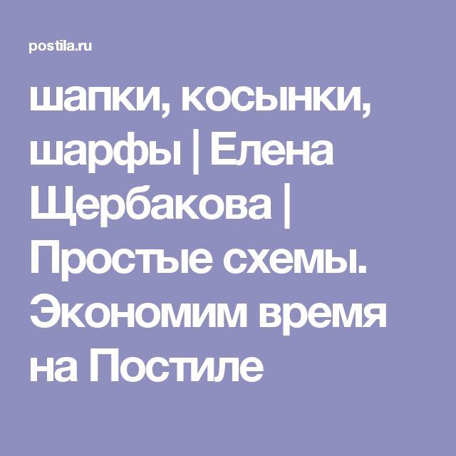 шапки, косынки, шарфы | Елена Щербакова | Простые схемы. Экономим время на Постиле