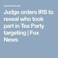 8/21/17 - Judge orders IRS to reveal who took part in Tea Party targeting | Fox News