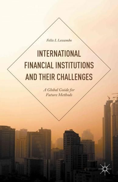 International Financial Institutions and Their Challenges: A Global Guide for Future Methods