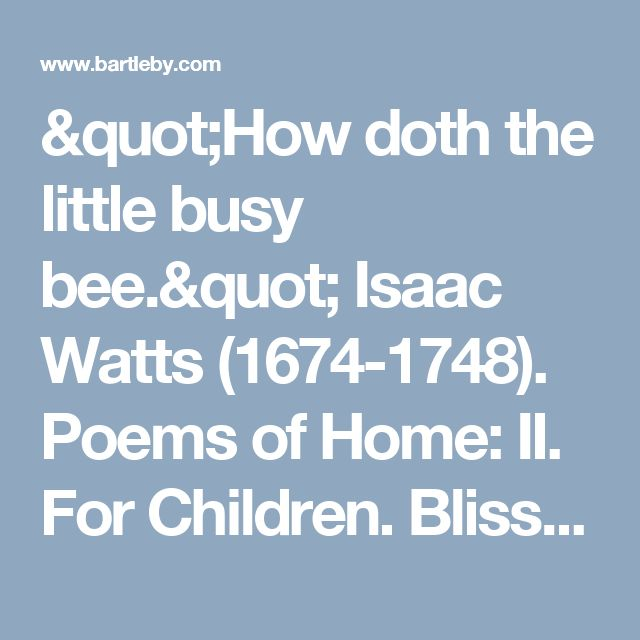 """""""How doth the little busy bee."""" Isaac Watts (1674-1748). Poems of Home: II. For Children. Bliss Carman, et al., eds. 1904. The World's Best Poetry. I. Of Home: of Friendship"""