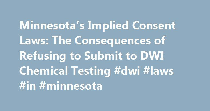 """Minnesota's Implied Consent Laws: The Consequences of Refusing to Submit to DWI Chemical Testing #dwi #laws #in #minnesota http://papua-new-guinea.remmont.com/minnesotas-implied-consent-laws-the-consequences-of-refusing-to-submit-to-dwi-chemical-testing-dwi-laws-in-minnesota/  # Minnesota's Implied Consent Laws: The Consequences of Refusing to Submit to DWI Chemical Testing Minnesota, like all other states, has """"implied consent"""" laws. """"Implied consent"""" refers to the implicit agreement that…"""