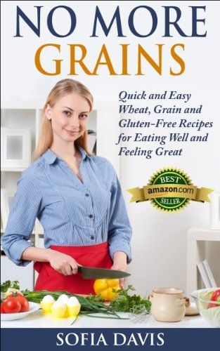 No More Grains: Quick and Easy Wheat, Grain and Gluten-Free Recipes for Eating Well and Feeling Great by Sofia Davis, http://www.amazon.com/dp/B00H… | Paleo, K…