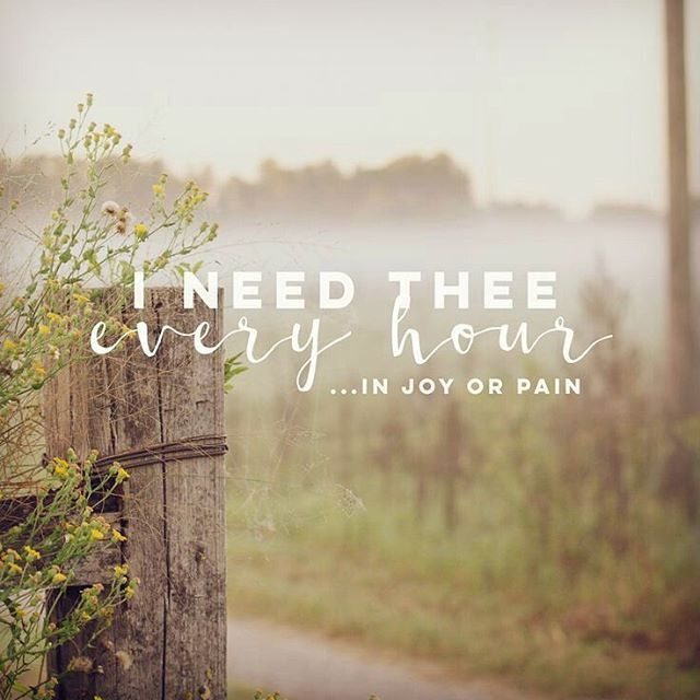 """""""I need thee ev'ry hour; Stay thou nearby. Temptations lose their pow'r When thou art nigh.  I need thee ev'ry hour, In joy or pain. Come quickly and abide, Or life is vain.  Ineed thee, oh, I need thee; Ev'ry hour I need thee! Oh, bless me now, my Savior; I come to thee!"""" (""""I Need Thee Every Hour"""" Hymn 98)"""